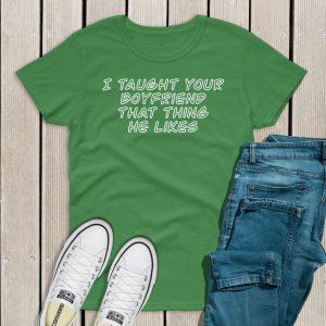 I taught your boyfriend t-shirt green